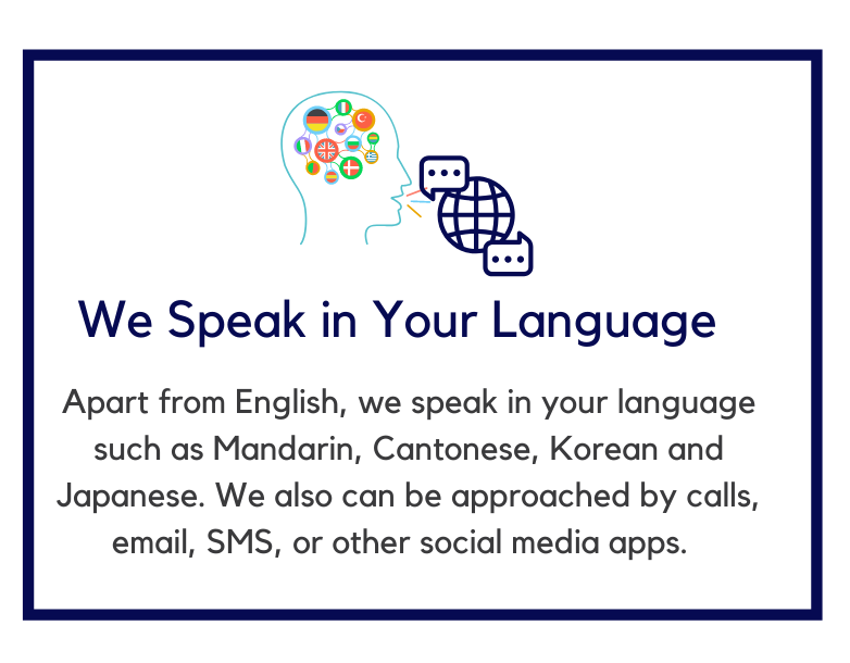 We Speak in Your Language Apart from English, we speak in your language such as Mandarin, Cantonese, Korean and Japanese. We also can be approached by calls, email, SMS, or other social media apps.