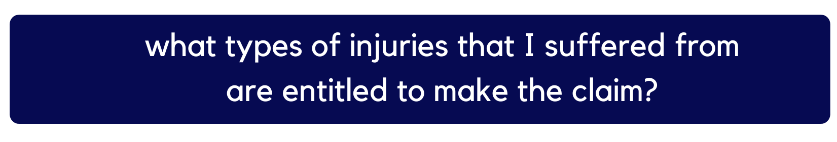 what types of injuries that i suffered from are entitled to make the claim?