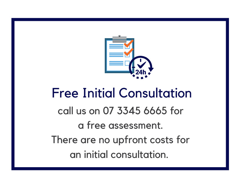 Free initial consultation call us on 07 3345 6665 for a free assessment. There are no upfront costs for an initial consultation.