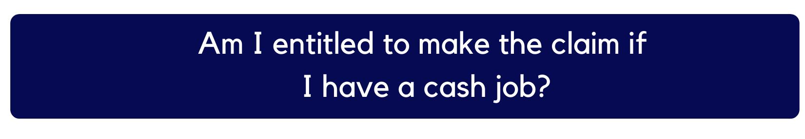 Am i entitled to make the claim if i have a cash job?