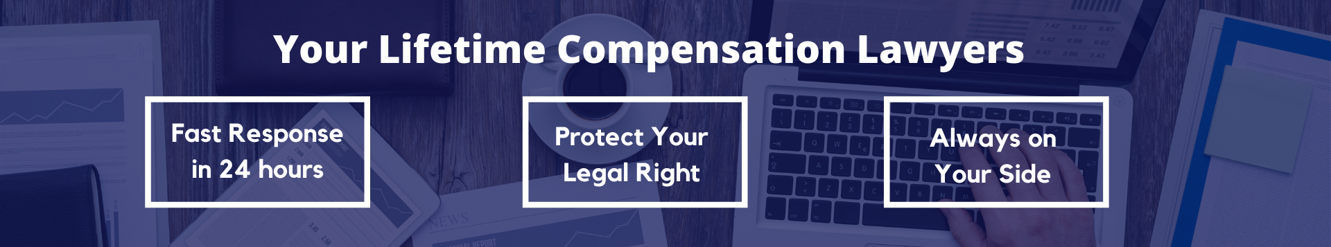 Your lifetime compensation lawyers Fast response in 24 hours Protect your legal right Always on your side